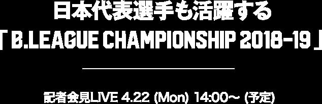 日本代表選手も活躍する 「B.LEAGUE CHAMPIONSHIP 2018-19」 記者会見LIVE 4.22(Mon)14:00~(予定)