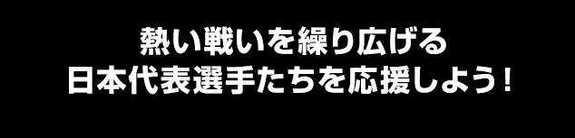 熱い戦いを繰り広げる日本代表選手たちを応援しよう!
