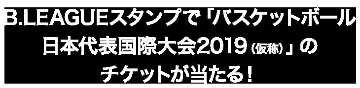 B.LEAGUEスタンプで「バスケットボール日本代表国際大会2019(仮称)」のチケットが当たる!